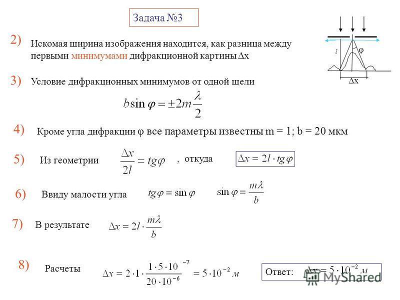 Задача 3 φ l x 2) Искомая ширина изображения находится, как разница между первыми минимумами дифракционной картины Δx Условие дифракционных минимумов от одной щели 3) 4) Кроме угла дифракции φ все параметры известны m = 1; b = 20 мкм 5) Из геометрии,