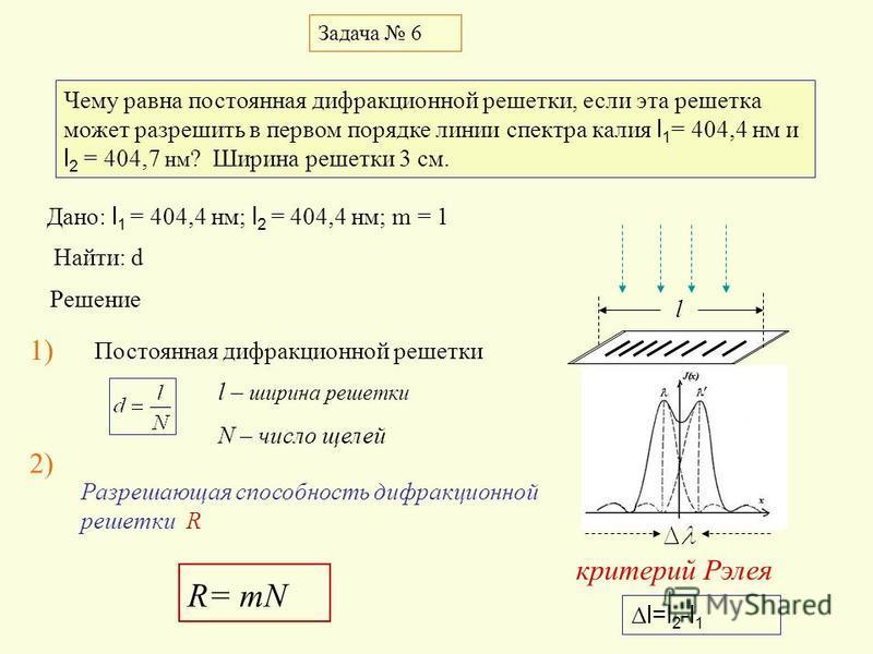 критерий Рэлея Задача 6 Чему равна постоянная дифракционной решетки, если эта решетка может разрешить в первом порядке линии спектра калия l 1 = 404,4 нм и l 2 = 404,7 нм ? Ширина решетки 3 см. Дано: l 1 = 404,4 нм; l 2 = 404,4 нм; m = 1 Найти: d Реш