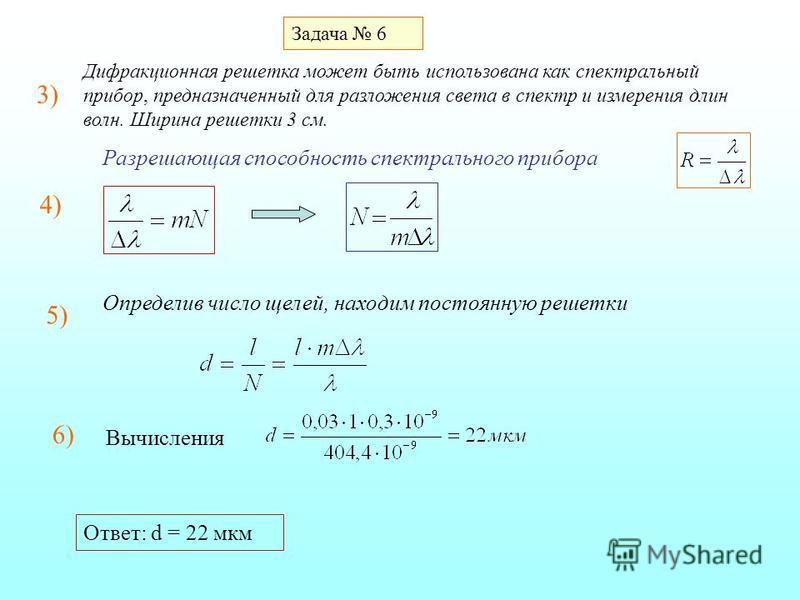 Задача 6 Дифракционная решетка может быть использована как спектральный прибор, предназначенный для разложения света в спектр и измерения длин волн. Ширина решетки 3 см. 3)3) Разрешающая способность спектрального прибора 4) 5) Определив число щелей,