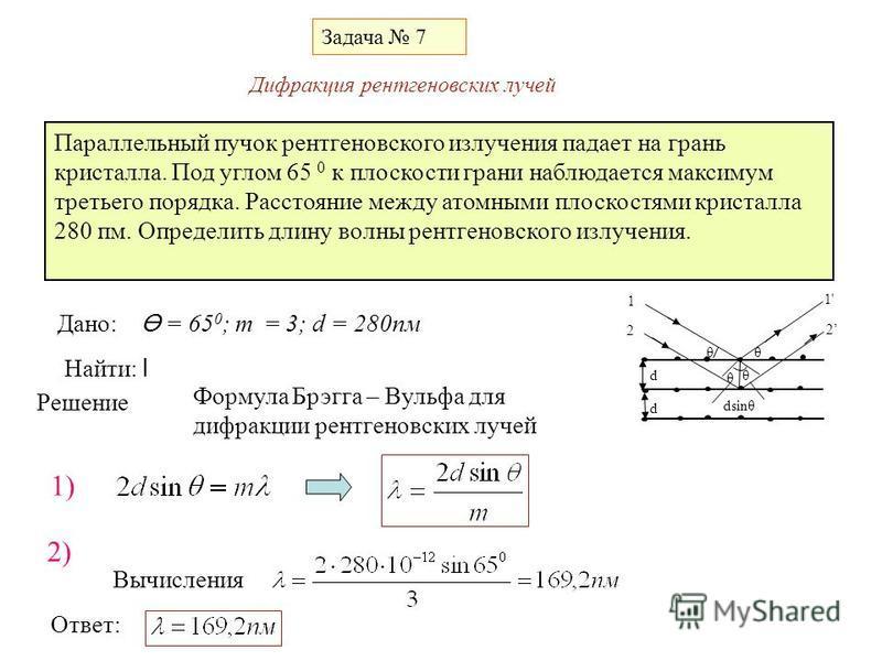 Задача 7 θ θ θ 1 2 1' 2 θ d d dsinθ Параллельный пучок рентгеновского излучения падает на грань кристалла. Под углом 65 0 к плоскости грани наблюдается максимум третьего порядка. Расстояние между атомными плоскостями кристалла 280 пм. Определить длин