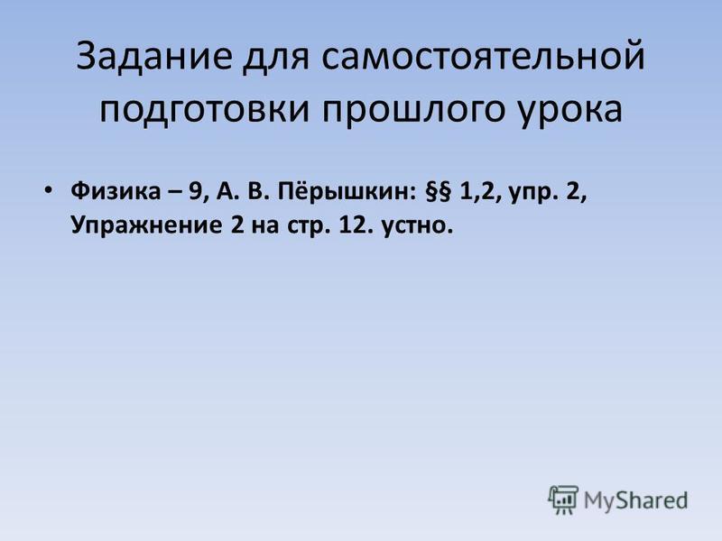 Задание для самостоятельной подготовки прошлого урока Физика – 9, А. В. Пёрышкин: §§ 1,2, упр. 2, Упражнение 2 на стр. 12. устно.
