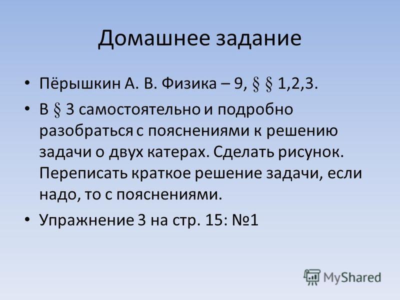 Домашнее задание Пёрышкин А. В. Физика – 9, § § 1,2,3. В § 3 самостоятельно и подробно разобраться с пояснениями к решению задачи о двух катерах. Сделать рисунок. Переписать краткое решение задачи, если надо, то с пояснениями. Упражнение 3 на стр. 15