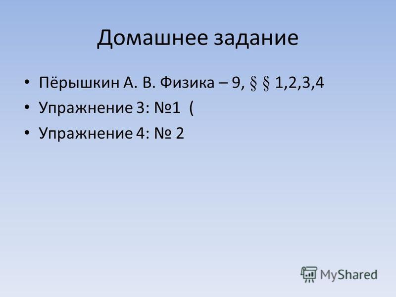 Домашнее задание Пёрышкин А. В. Физика – 9, § § 1,2,3,4 Упражнение 3: 1 ( Упражнение 4: 2