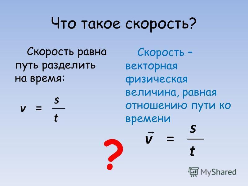Что такое скорость? Скорость равна путь разделить на время: Скорость – векторная физическая величина, равная отношению пути ко времени ?