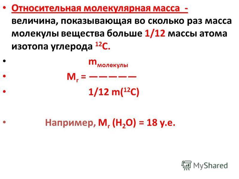 Относительная молекулярная масса - Относительная молекулярная масса - величина, показывающая во сколько раз масса молекулы вещества больше 1/12 массы атома изотопа углерода 12 С. m молекулы М r = 1/12 m( 12 C) Например, М r (Н 2 О) = 18 у.е.