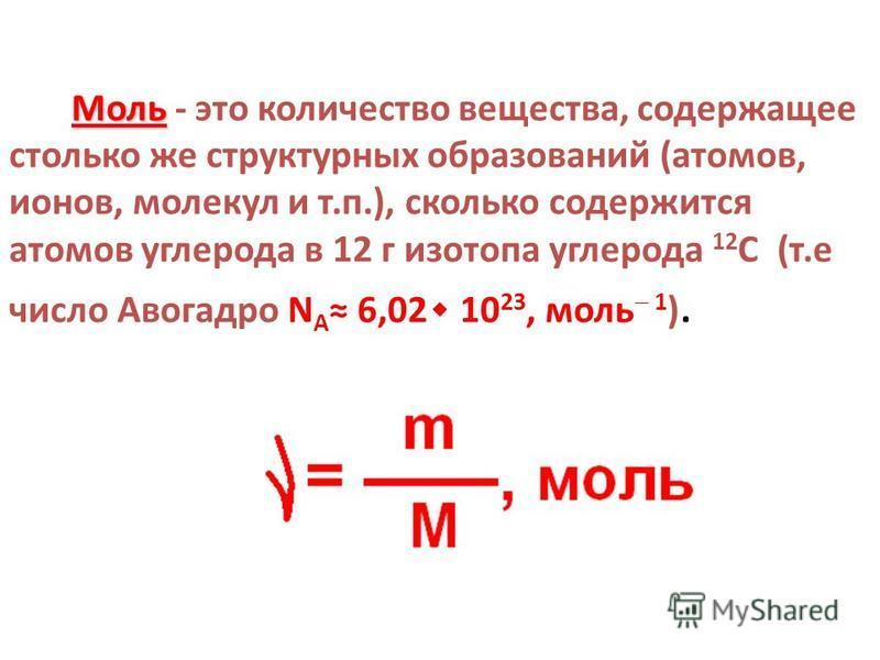 Моль Моль - это количество вещества, содержащее столько же структурных образований (атомов, ионов, молекул и т.п.), сколько содержится атомов углерода в 12 г изотопа углерода 12 C (т.е число Авогадро N А 6,02 ٠ 10 23, моль 1 ).