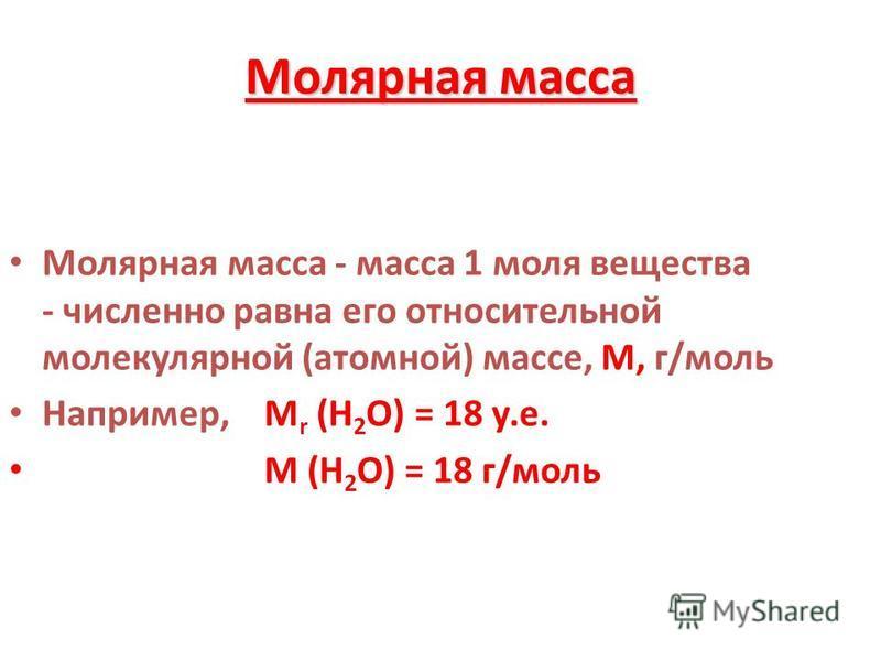 Молярная масса Молярная масса - масса 1 моля вещества - численно равна его относительной молекулярной (атомной) массе, М, г/моль Например, М r (Н 2 О) = 18 у.е. М (Н 2 О) = 18 г/моль
