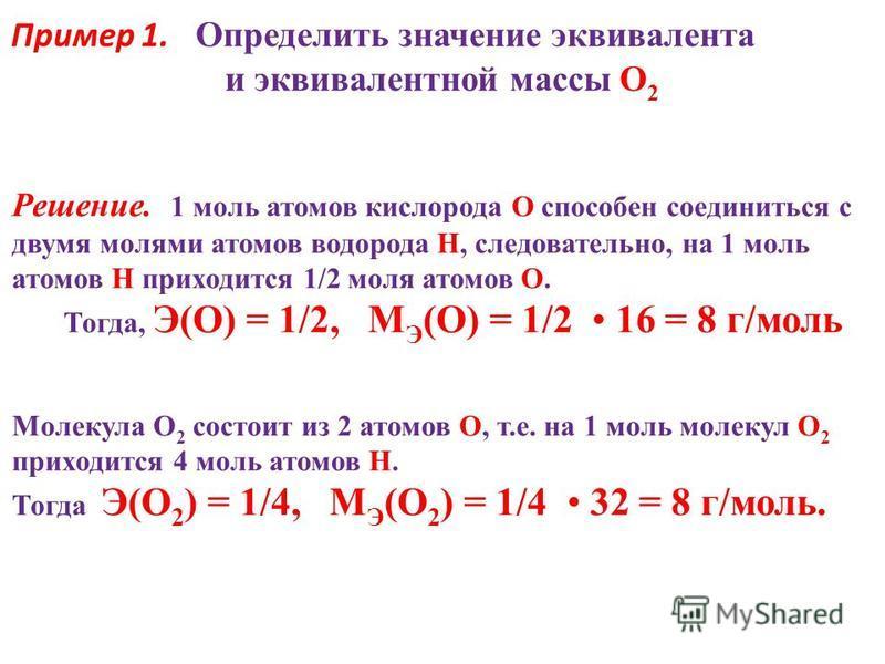 Пример 1. Определить значение эквивалента и эквивалентной массы O 2 Решение. 1 моль атомов кислорода O способен соединиться с двумя молями атомов водорода H, следовательно, на 1 моль атомов H приходится 1/2 моля атомов O. Тогда, Э(О) = 1/2, М Э (О) =