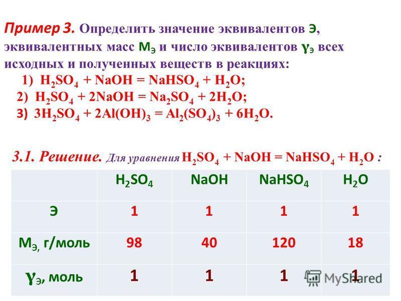Пример 3. Определить значение эквивалентов Э, эквивалентных масс M Э и число эквивалентов γ Э всех исходных и полученных веществ в реакциях: 1) H 2 SO 4 + NaOH = NaHSO 4 + H 2 O; 2) H 2 SO 4 + 2NaOH = Na 2 SO 4 + 2H 2 O; 3) 3H 2 SO 4 + 2Al(OH) 3 = Al