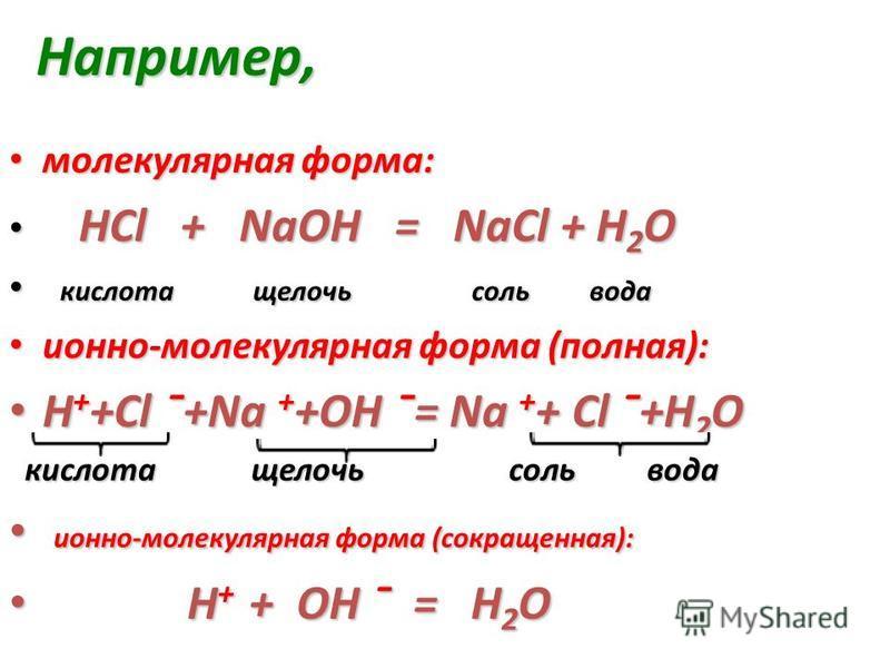 Например, Например, молекулярная форма: молекулярная форма: HCl + NaOH = NaCl + Н 2 O HCl + NaOH = NaCl + Н 2 O кислота щелочь соль вода кислота щелочь соль вода ионно-молекулярная форма (полная): ионно-молекулярная форма (полная): H + +Cl ¯+Na + +OH