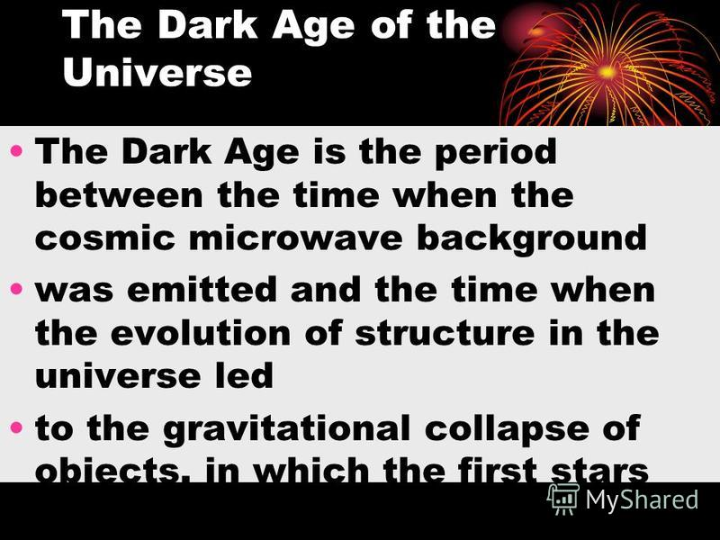 The Dark Age of the Universe The Dark Age is the period between the time when the cosmic microwave background was emitted and the time when the evolution of structure in the universe led to the gravitational collapse of objects, in which the first st