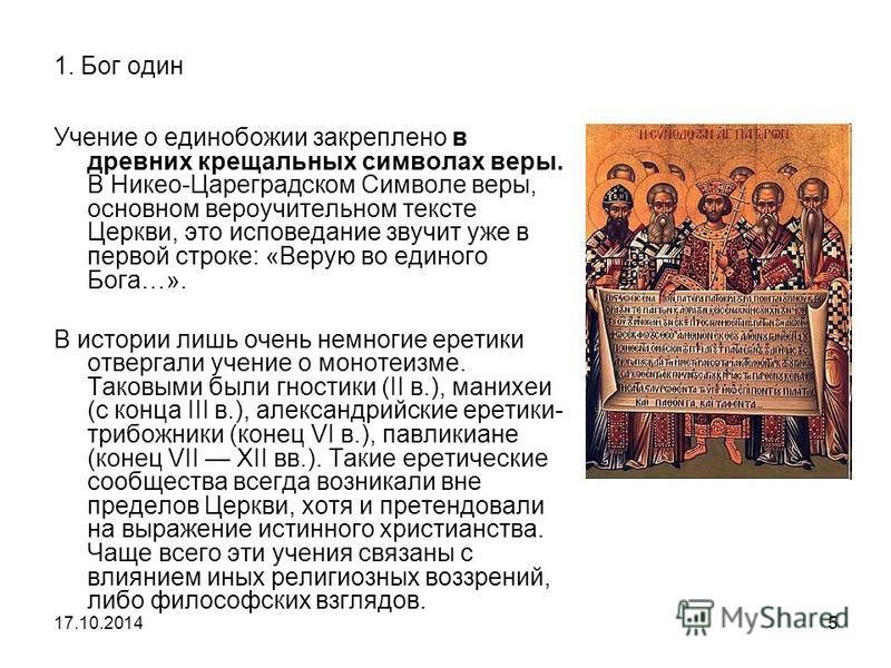 1. Бог один Учение о единобожии закреплено в древних крещальных символах веры. В Никео-Цареградском Символе веры, основном вероучительном тексте Церкви, это исповедание звучит уже в первой строке: «Верую во единого Бога…». В истории лишь очень немног