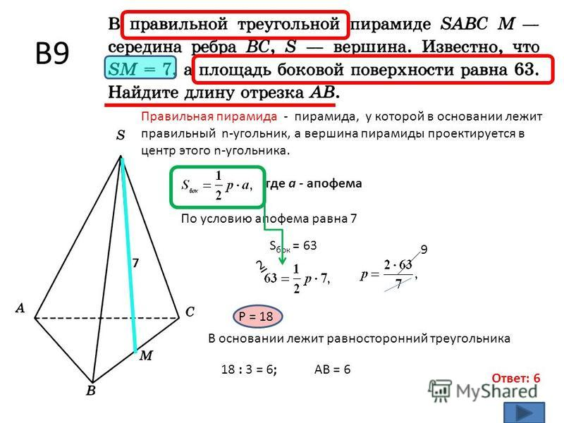 В9 Ответ: 6 Правильная пирамида - пирамида, у которой в основании лежит правильный n-угольник, а вершина пирамиды проектируется в центр этого n-угольника. 7 где а - апофема По условию апофема равна 7 S бок = 63 2 Р = 18 9 В основании лежит равносторо