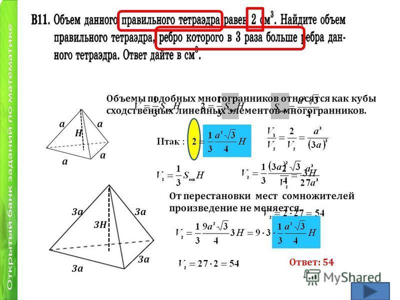 а а а Н 3 а 3Н От перестановки мест сомножителей произведение не меняется. Ответ: 54 Объемы подобных многогранников относятся как кубы сходственных линейных элементов многогранников.