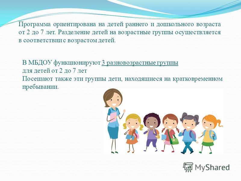 Программа ориентирована на детей раннего и дошкольного возраста от 2 до 7 лет. Разделение детей на возрастные группы осуществляется в соответствии с возрастом детей. В МБДОУ функционируют 3 разновозрастные группы для детей от 2 до 7 лет Посещают такж