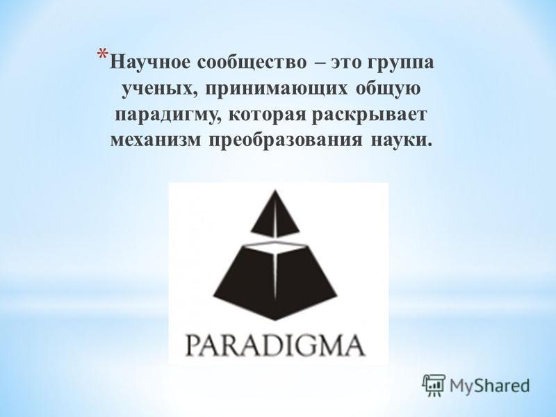 * Научное сообщество – это группа ученых, принимающих общую парадигму, которая раскрывает механизм преобразования науки.