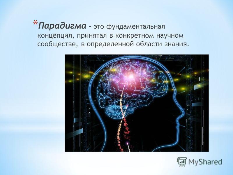 * Парадигма – это фундаментальная концепция, принятая в конкретном научном сообществе, в определенной области знания.