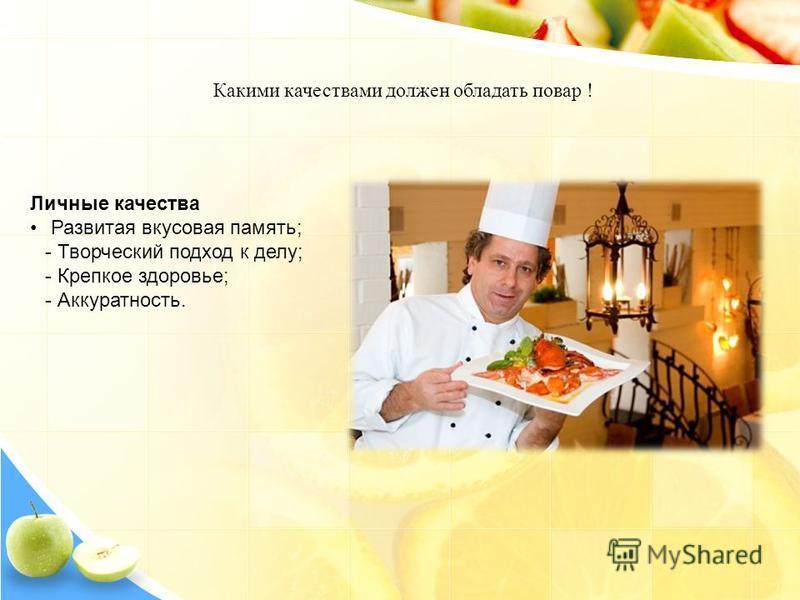 Какими качествами должен обладать повар ! Личные качества Развитая вкусовая память; - Творческий подход к делу; - Крепкое здоровье; - Аккуратность.