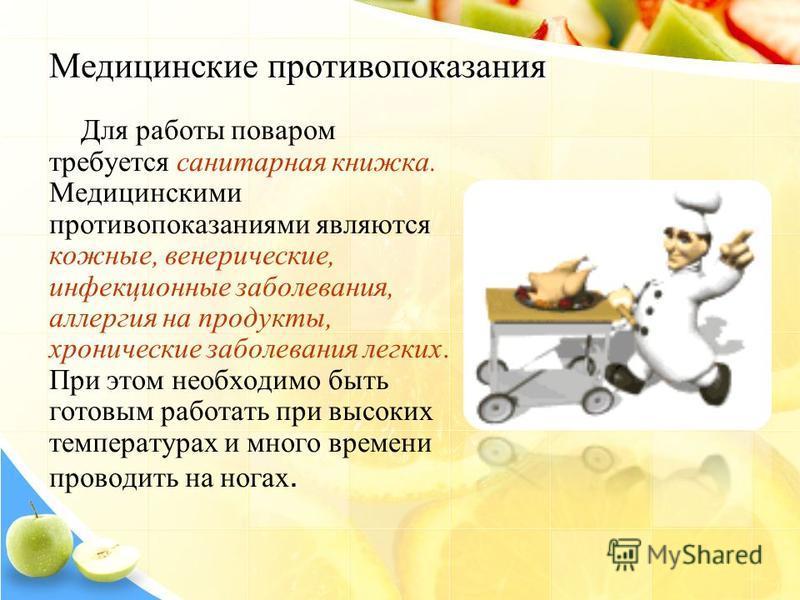 Медицинские противопоказания Для работы поваром требуется санитарная книжка. Медицинскими противопоказаниями являются кожные, венерические, инфекционные заболевания, аллергия на продукты, хронические заболевания легких. При этом необходимо быть готов
