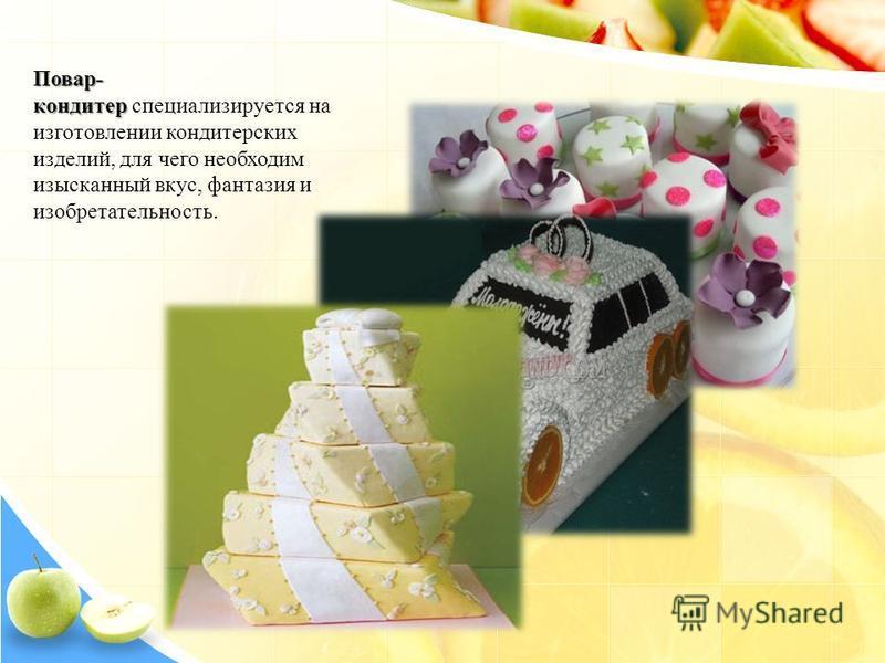 Повар- кондитер Повар- кондитер специализируется на изготовлении кондитерских изделий, для чего необходим изысканный вкус, фантазия и изобретательность.