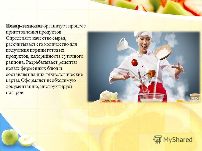 Повар-технолог Повар-технолог организует процесс приготовления продуктов. Определяет качество сырья, рассчитывает его количество для получения порций готовых продуктов, калорийность суточного рациона. Разрабатывает рецепты новых фирменных блюд и сост