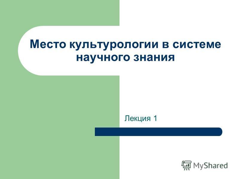 Место культурологии в системе научного знания Лекция 1