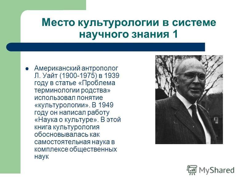 Место культурологии в системе научного знания 1 Американский антрополог Л. Уайт (1900-1975) в 1939 году в статье «Проблема терминологии родства» использовал понятие «культурологии». В 1949 году он написал работу «Наука о культуре». В этой книга культ