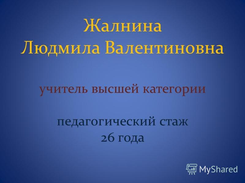 Жалнина Людмила Валентиновна учитель высшей категории педагогический стаж 26 года