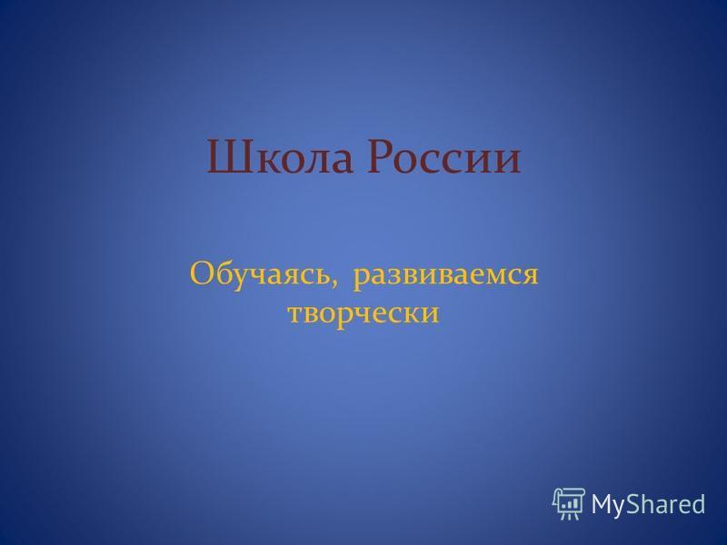 Школа России Обучаясь, развиваемся творчески
