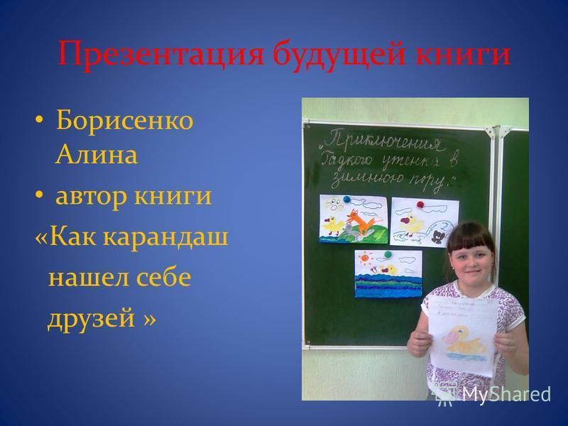 Презентация будущей книги Борисенко Алина автор книги «Как карандаш нашел себе друзей »