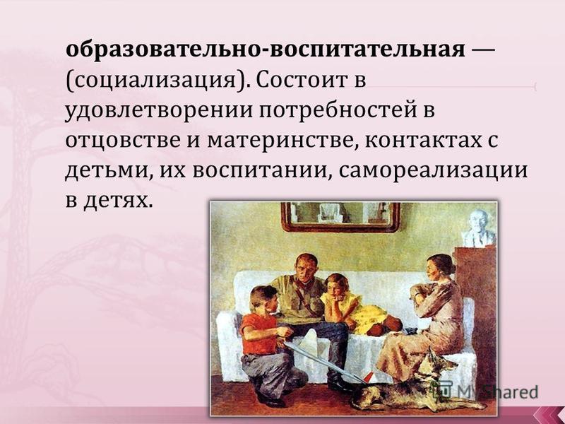 образовательно-воспитательная (социализация). Состоит в удовлетворении потребностей в отцовстве и материнстве, контактах с детьми, их воспитании, самореализации в детях.
