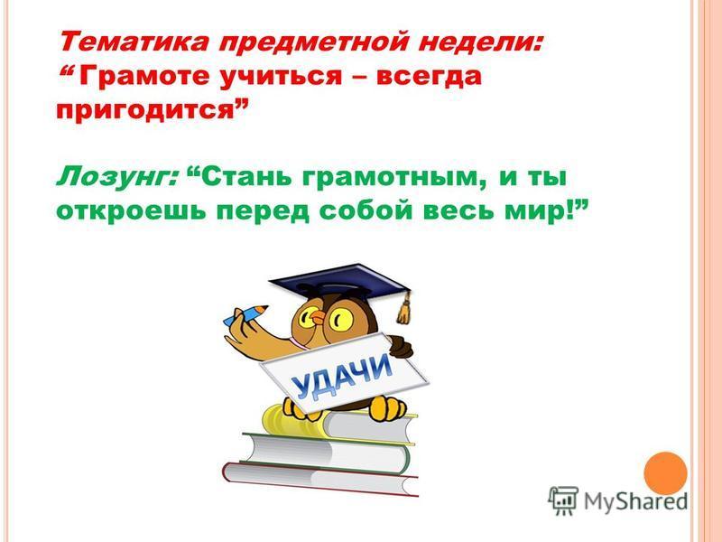 Тематика предметной недели: Грамоте учиться – всегда пригодится Лозунг: Стань грамотным, и ты откроешь перед собой весь мир!