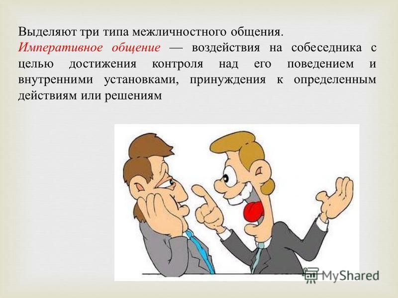 Выделяют три типа межличностного общения. Императивное общение воздействия на собеседника с целью достижения контроля над его поведением и внутренними установками, принуждения к определенным действиям или решениям