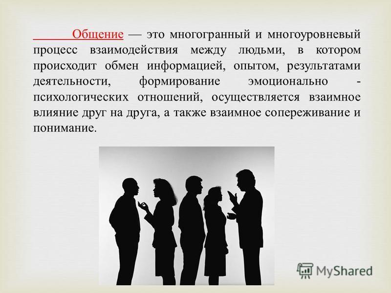 Общение это многогранный и многоуровневый процесс взаимодействия между людьми, в котором происходит обмен информацией, опытом, результатами деятельности, формирование эмоционально - психологических отношений, осуществляется взаимное влияние друг на д