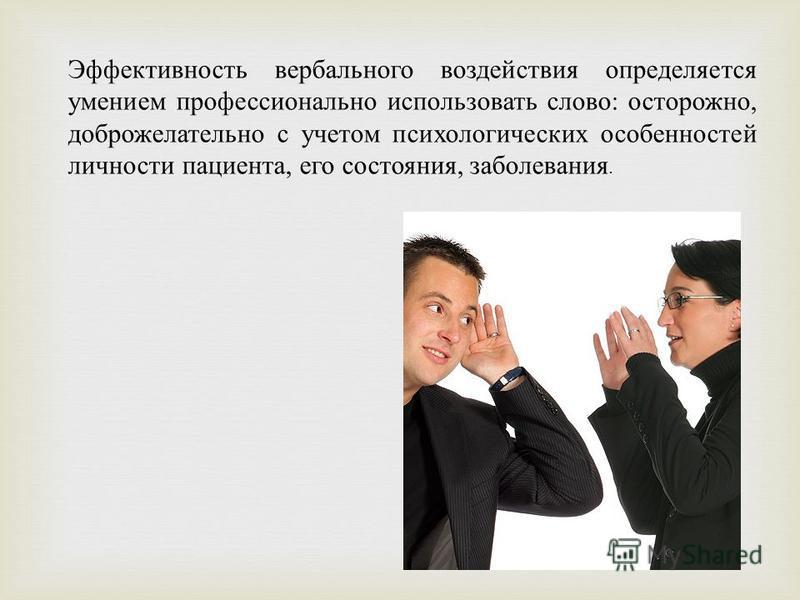 Эффективность вербального воздействия определяется умением профессионально использовать слово: осторожно, доброжелательно с учетом психологических особенностей личности пациента, его состояния, заболевания.