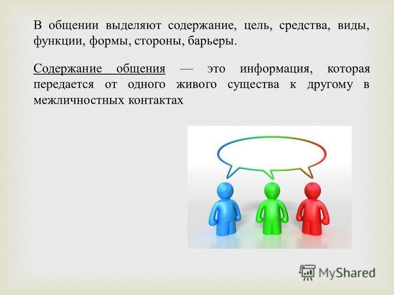 В общении выделяют содержание, цель, средства, виды, функции, формы, стороны, барьеры. Содержание общения это информация, которая передается от одного живого существа к другому в межличностных контактах