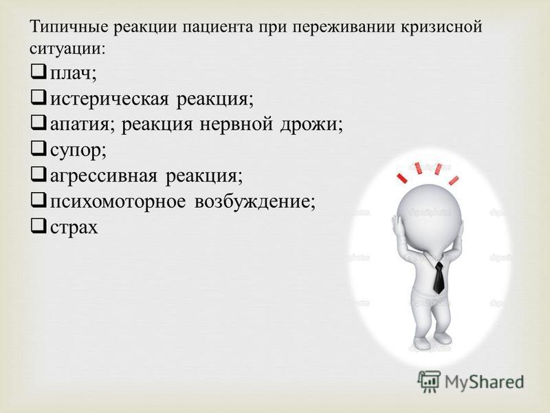 Типичные реакции пациента при переживании кризисной ситуации: плач; истерическая реакция; апатия; реакция нервной дрожи; супор; агрессивная реакция; психомоторное возбуждение; страх