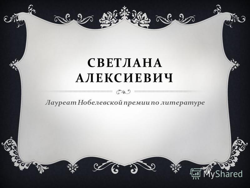 СВЕТЛАНА АЛЕКСИЕВИЧ Лауреат Нобелевской премии по литературе