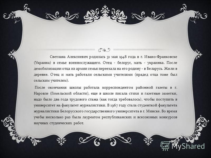 Светлана Алексиевич родилась 31 мая 1948 года в г. Ивано - Франковске ( Украина ) в семье военнослужащего. Отец - белорус, мать - украинка. После демобилизации отца из армии семья переехала на его родину - в Беларусь. Жили в деревне. Отец и мать рабо