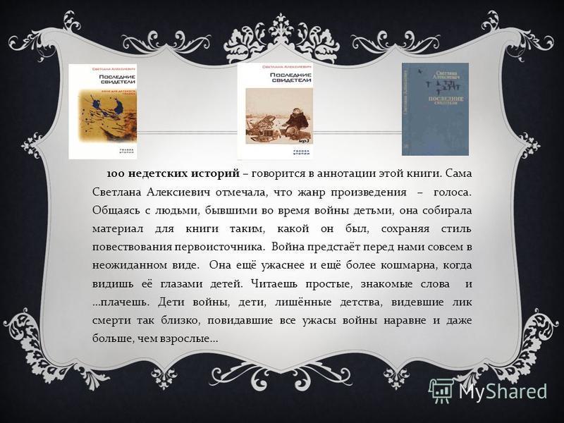 100 недетских историй – говорится в аннотации этой книги. Сама Светлана Алексиевич отмечала, что жанр произведения – голоса. Общаясь с людьми, бывшими во время войны детьми, она собирала материал для книги таким, какой он был, сохраняя стиль повество