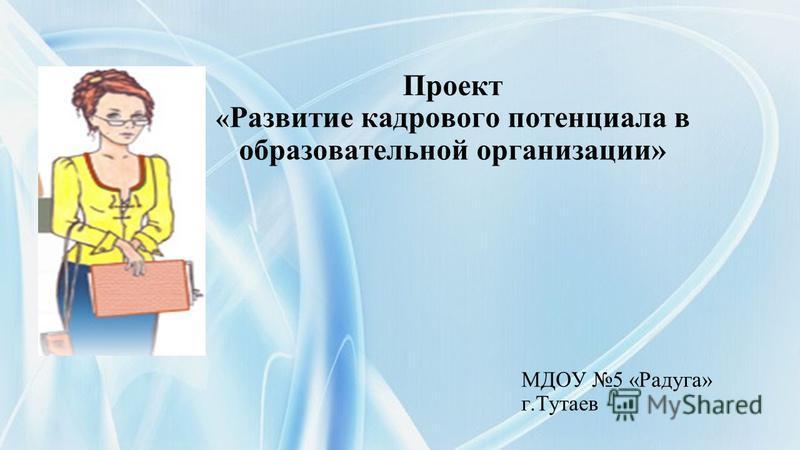 Проект « Развитие кадрового потенциала в образовательной организации» МДОУ 5 «Радуга» г.Тутаев