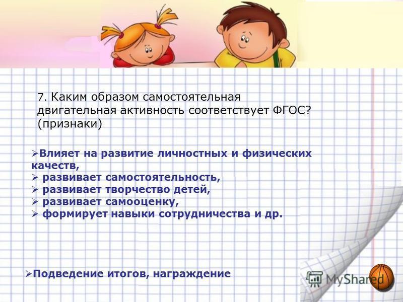 7. Каким образом самостоятельная двигательная активность соответствует ФГОС? (признаки) Влияет на развитие личностных и физических качеств, развивает самостоятельность, развивает творчество детей, развивает самооценку, формирует навыки сотрудничества