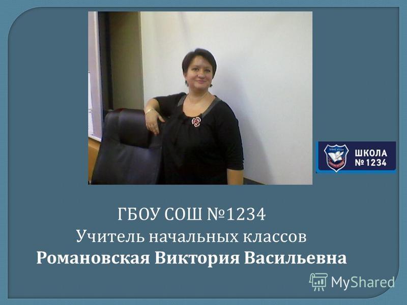 ГБОУ СОШ 1234 Учитель начальных классов Романовская Виктория Васильевна