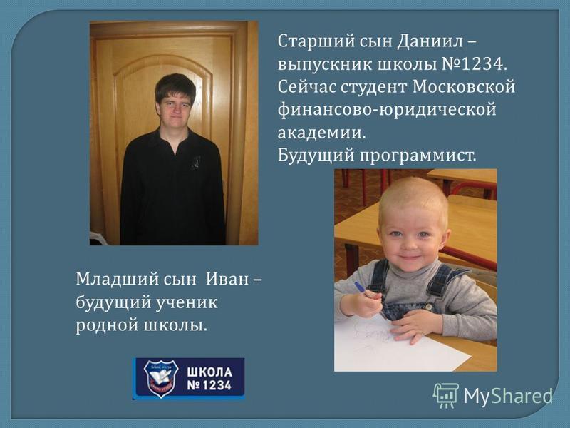 Старший сын Даниил – выпускник школы 1234. Сейчас студент Московской финансово-юридической академии. Будущий программист. Младший сын Иван – будущий ученик родной школы.