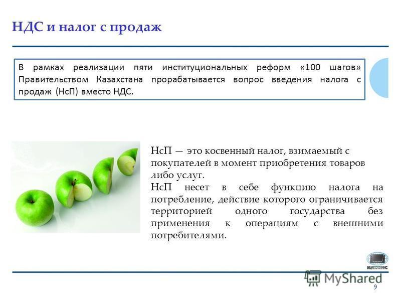 НДС и налог с продаж 9 В рамках реализации пяти институциональных реформ «100 шагов» Правительством Казахстана прорабатывается вопрос введения налога с продаж (НсП) вместо НДС. НсП это косвенный налог, взимаемый с покупателей в момент приобретения то