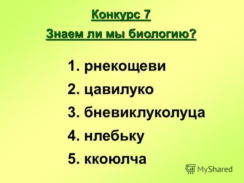 Конкурс 7 Знаем ли мы биологию? 1. рнекощеви 2. цавилуко 3. бневиклуколуца 4. нлебьку 5. колюча