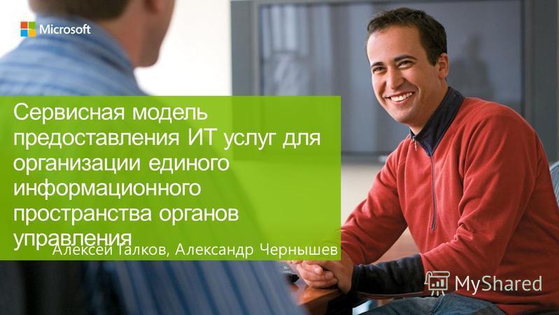 Сервисная модель предоставления ИТ услуг для организации единого информационного пространства органов управления Алексей Галков, Александр Чернышев