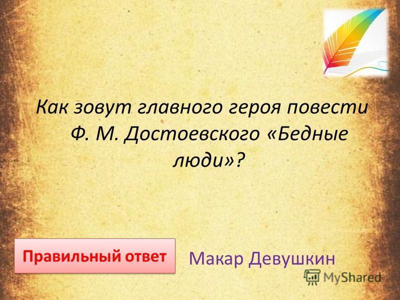 Как зовут главного героя повести Ф. М. Достоевского «Бедные люди»? Правильный ответ Макар Девушкин