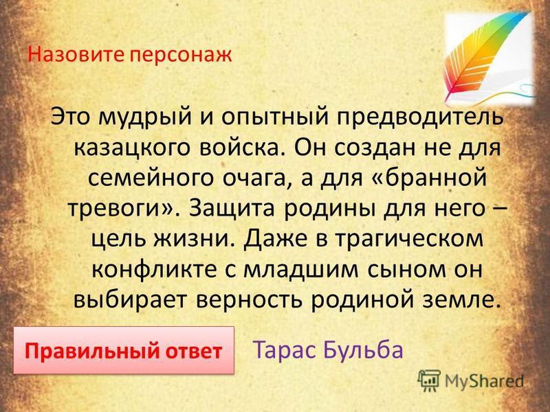Это мудрый и опытный предводитель казацкого войска. Он создан не для семейного очага, а для «бранной тревоги». Защита родины для него – цель жизни. Даже в трагическом конфликте с младшим сыном он выбирает верность родиной земле. Правильный ответ Тара