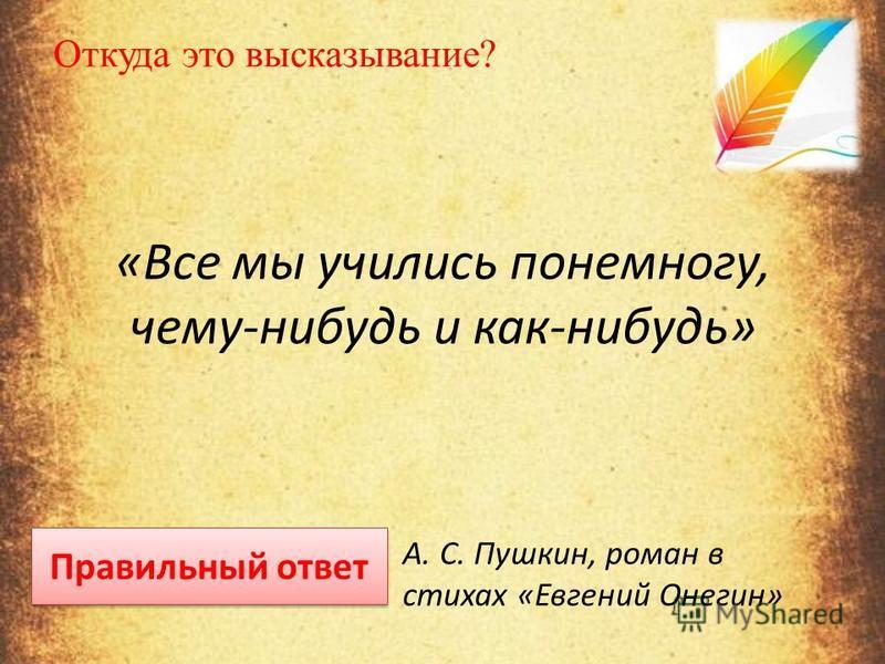 Откуда это высказывание? «Все мы учились понемногу, чему-нибудь и как-нибудь» Правильный ответ А. С. Пушкин, роман в стихах «Евгений Онегин»